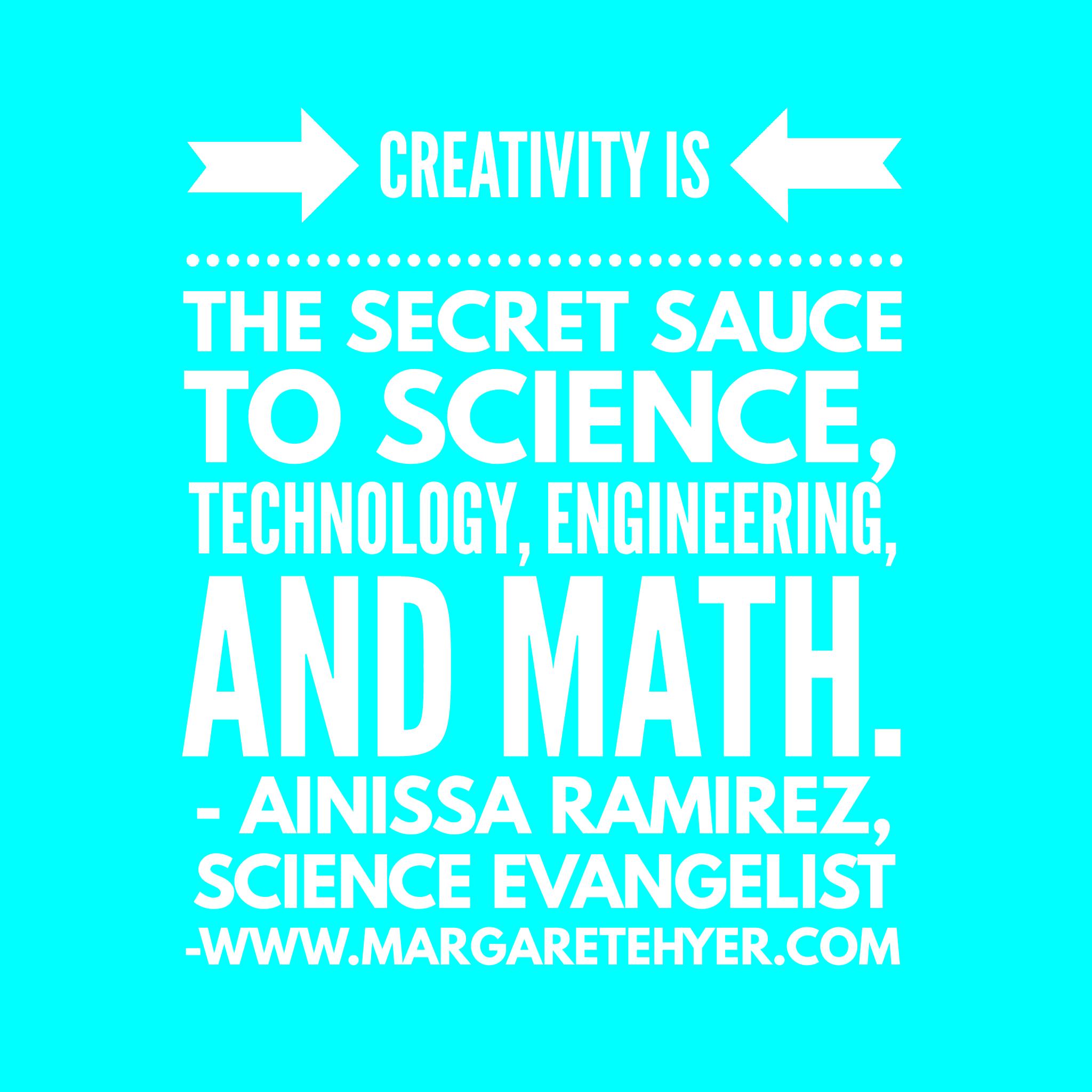 Creativity is the secret sauce to science, technology, engineering, and math. Ainissa Ramirez, Science Evangelist