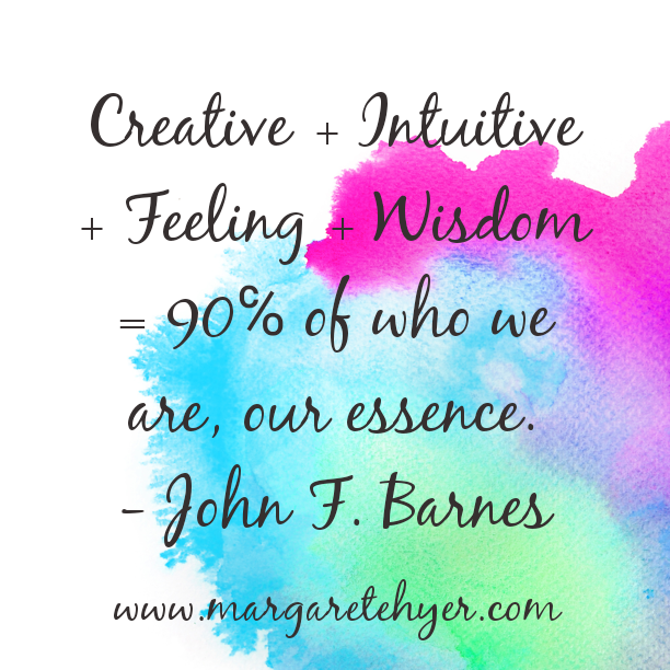 Creative + Intuitive + Feeling + Wisdom = 90% of who we are, our essence. John F. Barnes