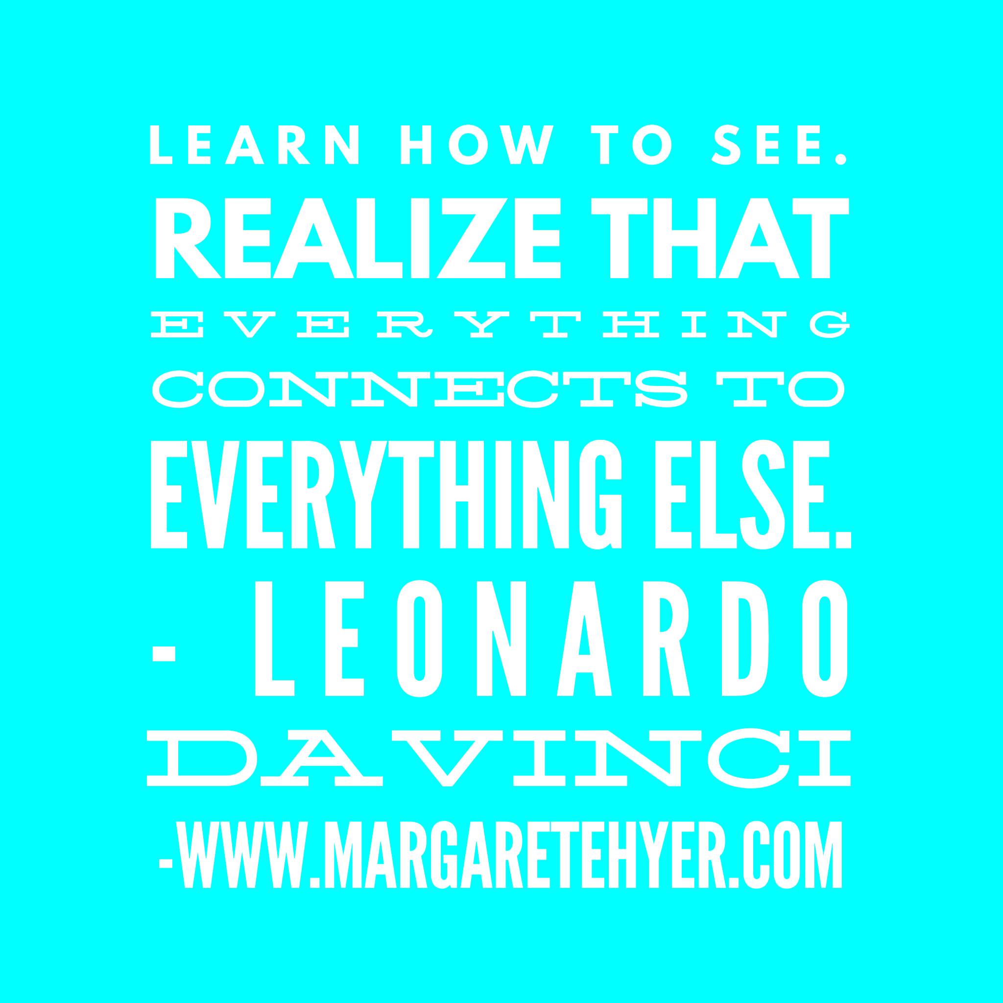 Learn how to see. Realize that everything connects to everything else. - Leonardo da Vinci